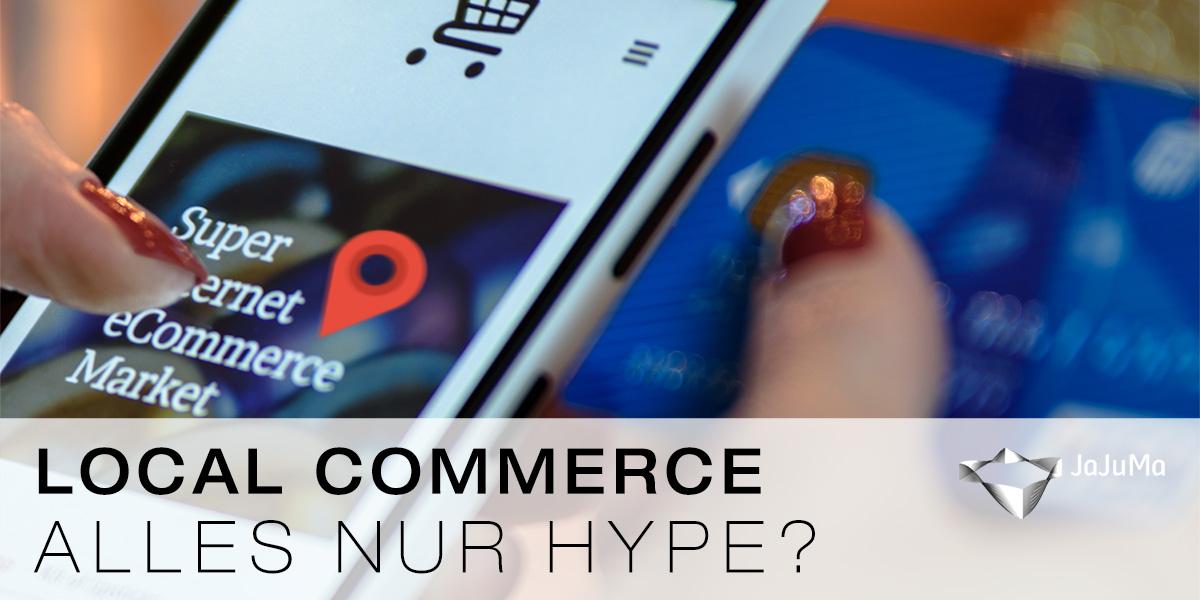 l▷ Local Commerce – Alles nur Hype? ✔ | JaJuMa-Blog